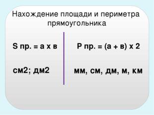 S пр. = а х в Р пр. = (а + в) х 2 см2; дм2 мм, см, дм, м, км Нахождение площа