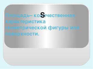 Площадь– количественная характеристика геометрической фигуры или поверхности. S