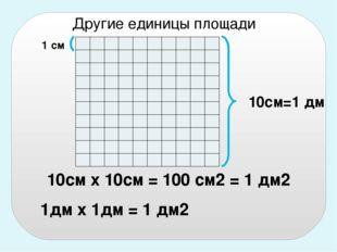 10см х 10см = 100 см2 = 1 дм2 10см=1 дм 1дм х 1дм = 1 дм2 Другие единицы площ
