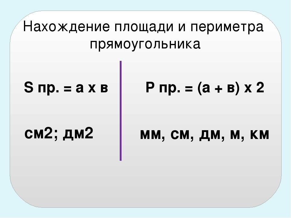 S пр. = а х в Р пр. = (а + в) х 2 см2; дм2 мм, см, дм, м, км Нахождение площа...