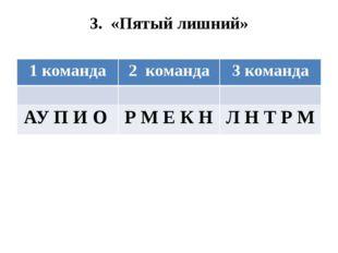 3. «Пятый лишний» 1 команда 2команда 3 команда АУ П И О Р М Е К Н Л Н Т Р М