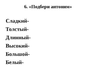 6. «Подбери антоним» Сладкий- Толстый- Длинный- Высокий- Большой- Белый-