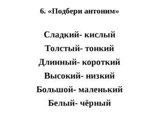 6. «Подбери антоним» Сладкий- кислый Толстый- тонкий Длинный- короткий Высоки