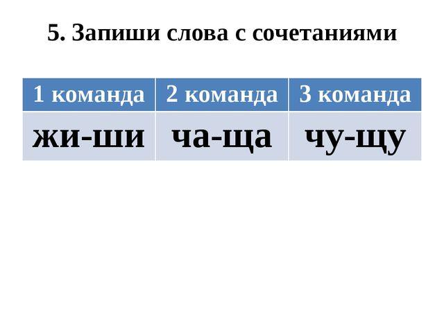 5. Запиши слова с сочетаниями 1 команда 2 команда 3 команда жи-ши ча-ща чу-щу