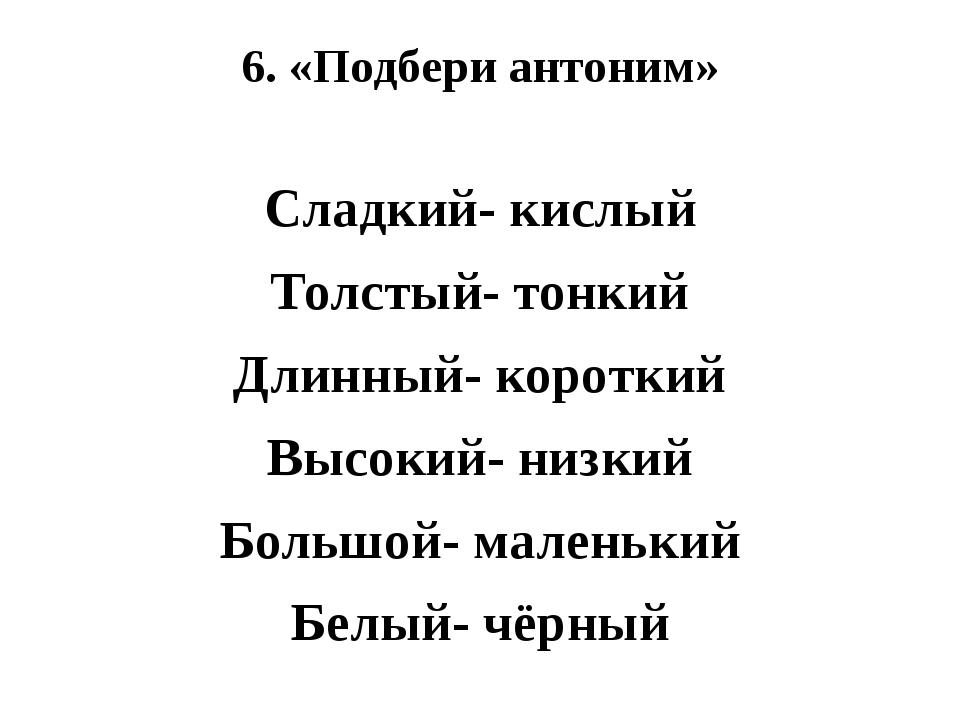 6. «Подбери антоним» Сладкий- кислый Толстый- тонкий Длинный- короткий Высоки...