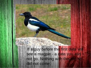 . If a guy before the first date will see a magpie - a date you can not go.