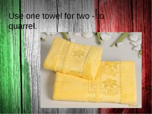 . Use one towel for two - to quarrel.