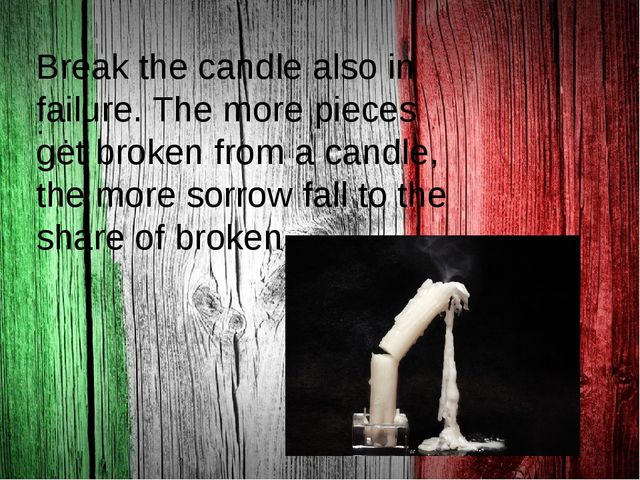 . Break the candle also in failure. The more pieces get broken from a candle...