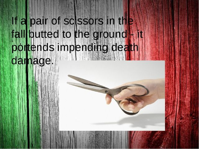 . If a pair of scissors in the fall butted to the ground - it portends impen...