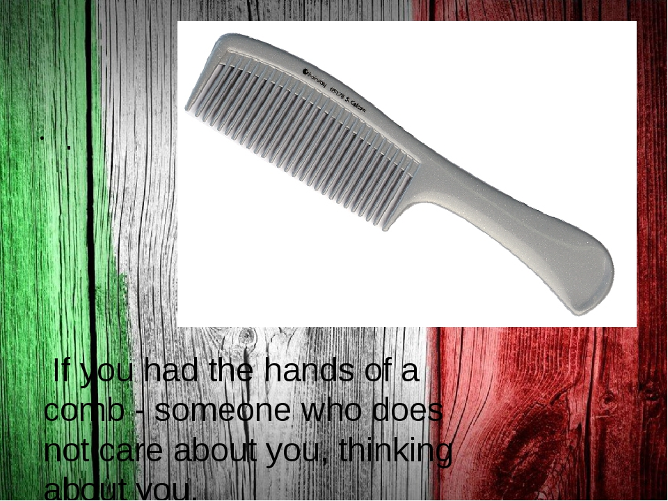 . If you had the hands of a comb - someone who does not care about you, thin...