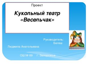 Проект Кукольный театр «Весельчак» Руководитель: Балаш Людмила Анатольевна ОШ