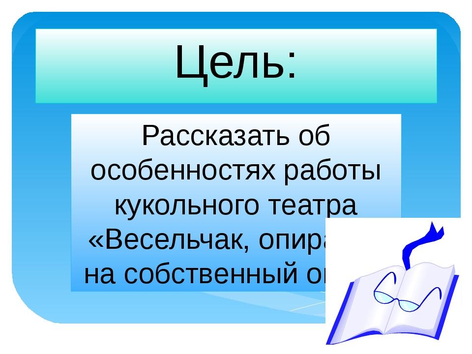 Цель: Рассказать об особенностях работы кукольного театра «Весельчак, опираяс...