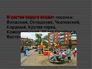 В состав округа входят поселки: Волжский, Осташково, Чкаловский, Кордный, Кр