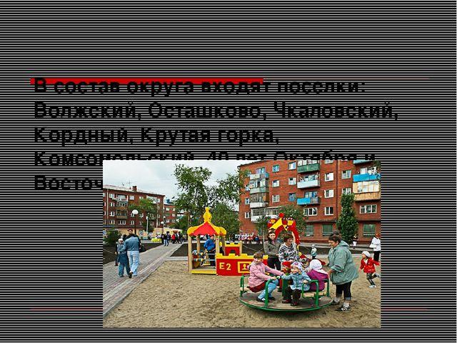 В состав округа входят поселки: Волжский, Осташково, Чкаловский, Кордный, Кр...