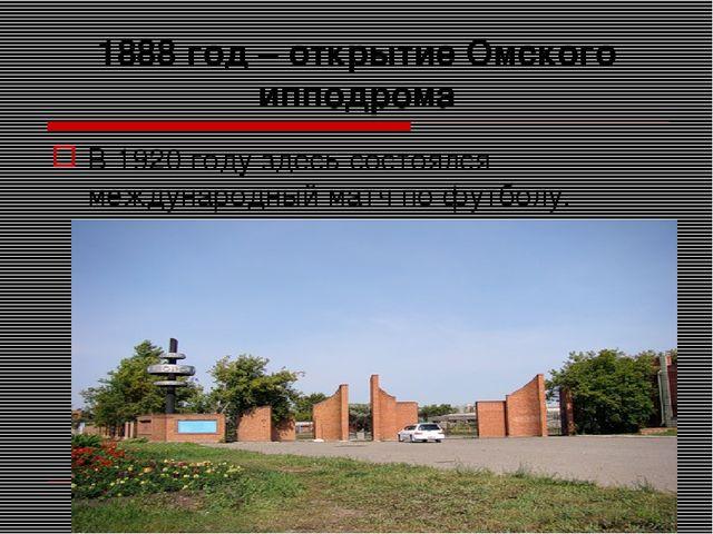 1888 год – открытие Омского ипподрома В 1920 году здесь состоялся международн...