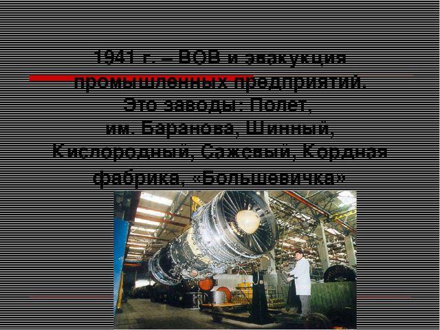 1941 г. – ВОВ и эвакукция промышленных предприятий. Это заводы: Полет, им. Ба...
