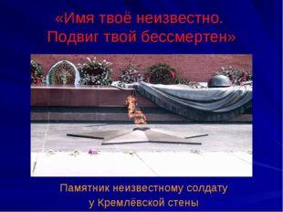 «Имя твоё неизвестно. Подвиг твой бессмертен» Памятник неизвестному солдату у