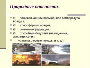 Природные опасности: Øпониженная или повышенная температура воздуха; Ø