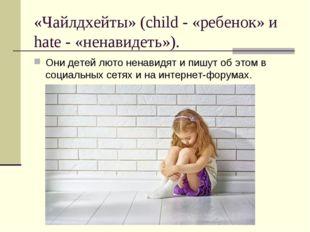 «Чайлдхейты» (child - «ребенок» и hate - «ненавидеть»). Они детей люто ненави