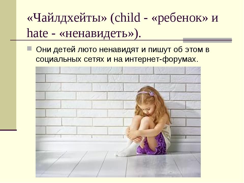 «Чайлдхейты» (child - «ребенок» и hate - «ненавидеть»). Они детей люто ненави...