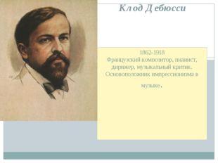 1862-1918 Французский композитор, пианист, дирижер, музыкальный критик. Основ