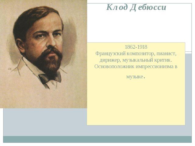 1862-1918 Французский композитор, пианист, дирижер, музыкальный критик. Основ...