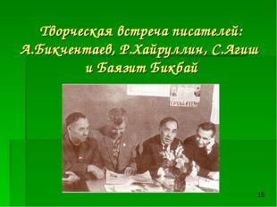 Творческая встреча писателей: А.Бикчентаев, Р.Хайруллин, С.Агиш и Баязит Бикбай