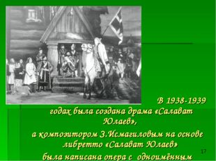 В 1938-1939 годах была создана драма «Салават Юлаев», а композитором З.Исмаг