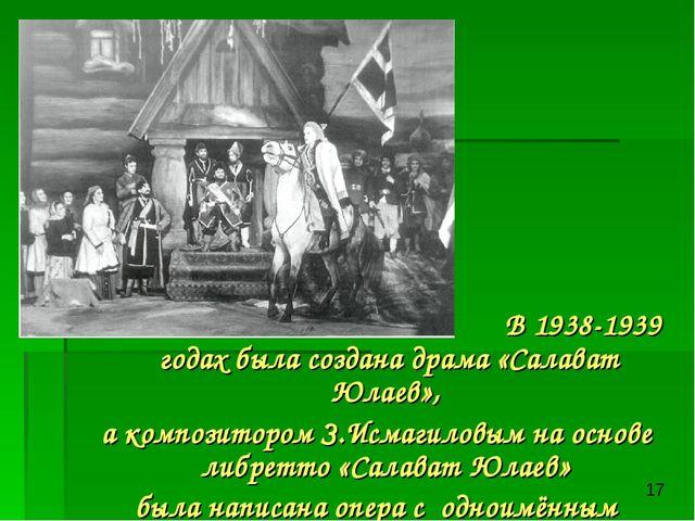 В 1938-1939 годах была создана драма «Салават Юлаев», а композитором З.Исмаг...