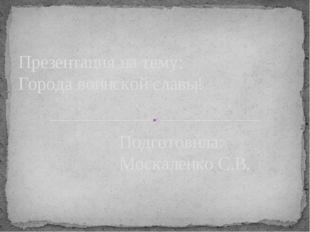 Презентация на тему: Города воинской славы! Подготовила: Москаленко С.В.
