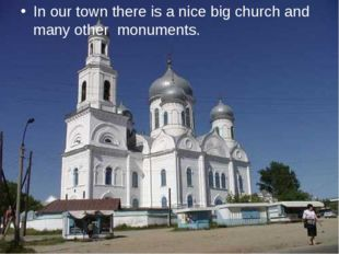 In our town there is a nice big church and many other monuments.