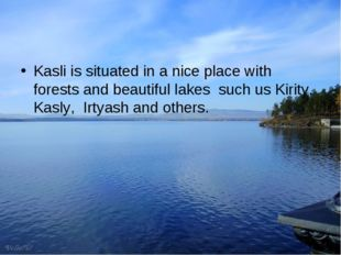 Kasli is situated in a nice place with forests and beautiful lakes such us Ki