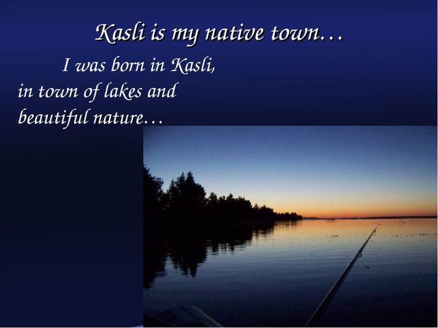 Kasli is my native town… 	I was born in Kasli, in town of lakes and beautiful...