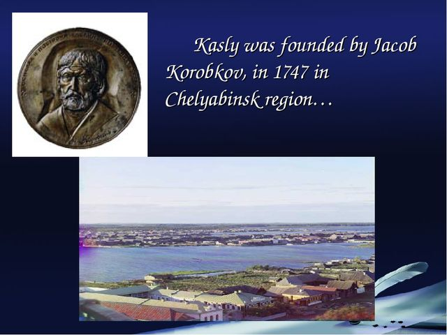 Kasly was founded by Jacob Korobkov, in 1747 in Chelyabinsk region…