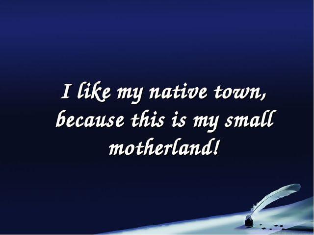 I like my native town, because this is my small motherland!