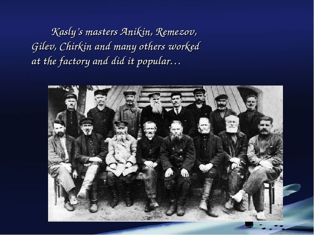 Kasly's masters Anikin, Remezov, Gilev, Chirkin and many others worked at t...