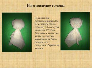 Изготовление головы Из синтепона скатываем шарик d 5-6 см, кладём его на сере