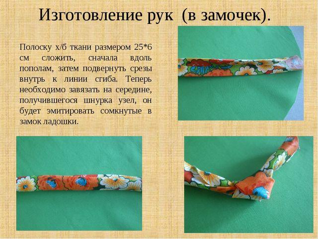 Изготовление рук (в замочек). Полоску х/б ткани размером 25*6 см сложить, сна...
