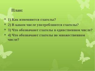 План: 1) Как изменяются глаголы? 2) В каком числе употребляются глаголы? 3) Ч