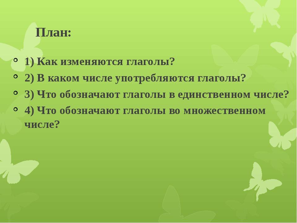 План: 1) Как изменяются глаголы? 2) В каком числе употребляются глаголы? 3) Ч...