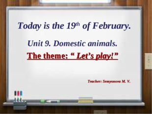 "Today is the 19th of February. Unit 9. Domestic animals. The theme: "" Let's p"