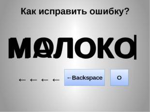 Как исправить ошибку? МАЛОКО ←←←← ←Backspace О М ЛОКО МОЛОКО