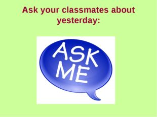 Ask your classmates about yesterday:
