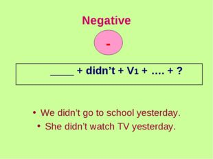 Negative We didn't go to school yesterday. She didn't watch TV yesterday. - _