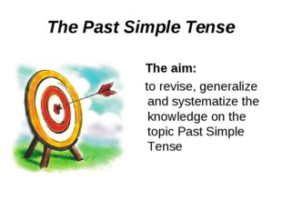 The Past Simple Tense The aim: to revise, generalize and systematize the know