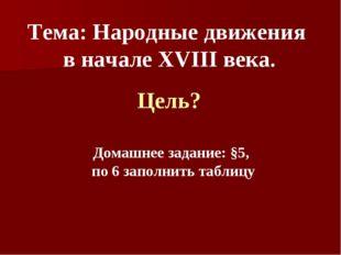 Тема: Народные движения в начале XVIII века. Цель? Домашнее задание: §5, по 6