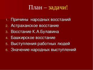 План – задачи! Причины народных восстаний Астраханское восстание Восстание К.