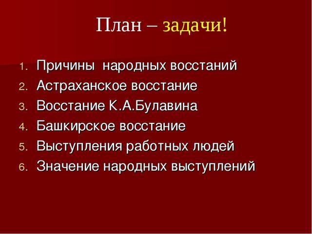 План – задачи! Причины народных восстаний Астраханское восстание Восстание К....