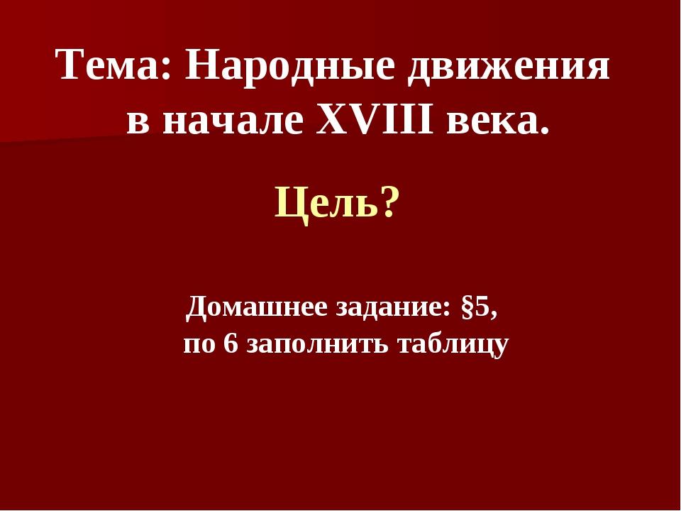 Тема: Народные движения в начале XVIII века. Цель? Домашнее задание: §5, по 6...
