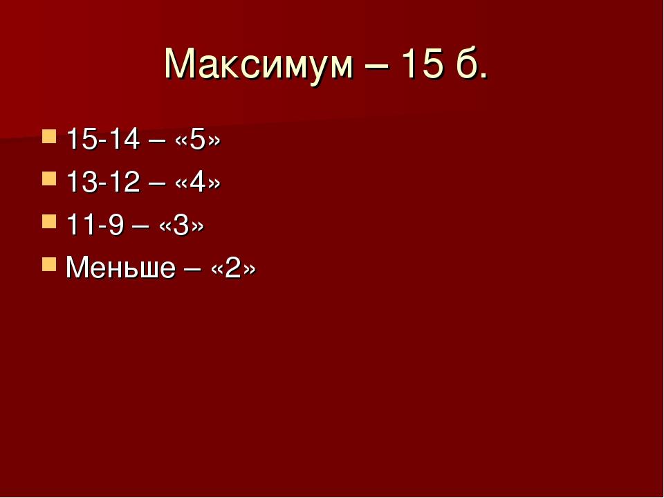 Максимум – 15 б. 15-14 – «5» 13-12 – «4» 11-9 – «3» Меньше – «2»